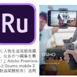 「動く人物を追尾動画撮影し、なおかつ編集を最短化!」Adobe Premiere Rashと OZUMO mobile3(自動追尾機能有)活用